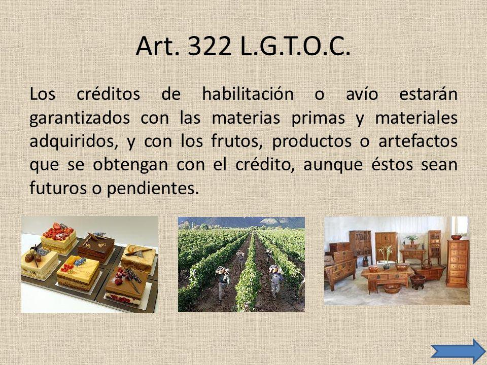 Art. 322 L.G.T.O.C. Los créditos de habilitación o avío estarán garantizados con las materias primas y materiales adquiridos, y con los frutos, produc