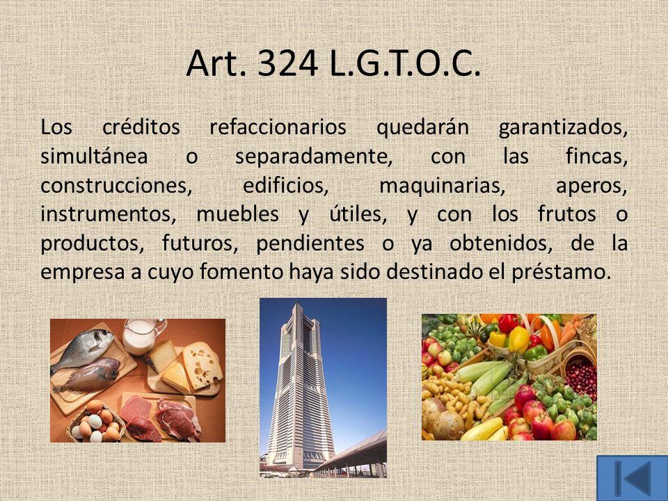 Art. 324 L.G.T.O.C. Los créditos refaccionarios quedarán garantizados, simultánea o separadamente, con las fincas, construcciones, edificios, maquinar