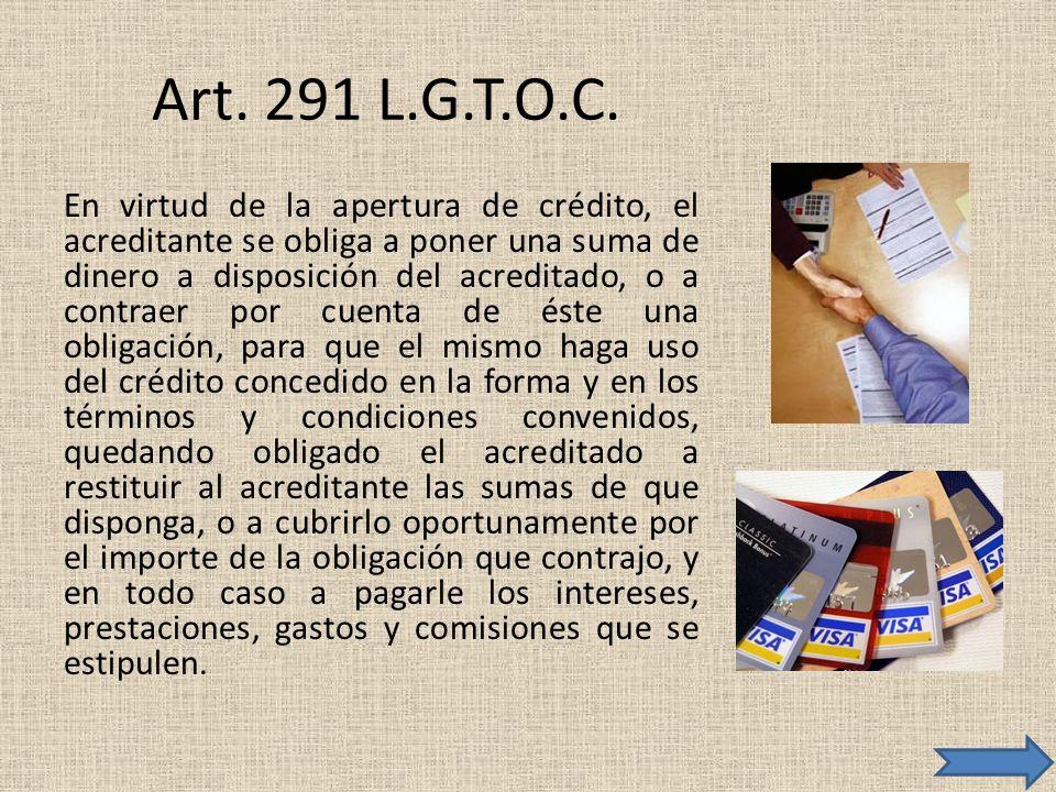Art. 291 L.G.T.O.C. En virtud de la apertura de crédito, el acreditante se obliga a poner una suma de dinero a disposición del acreditado, o a contrae