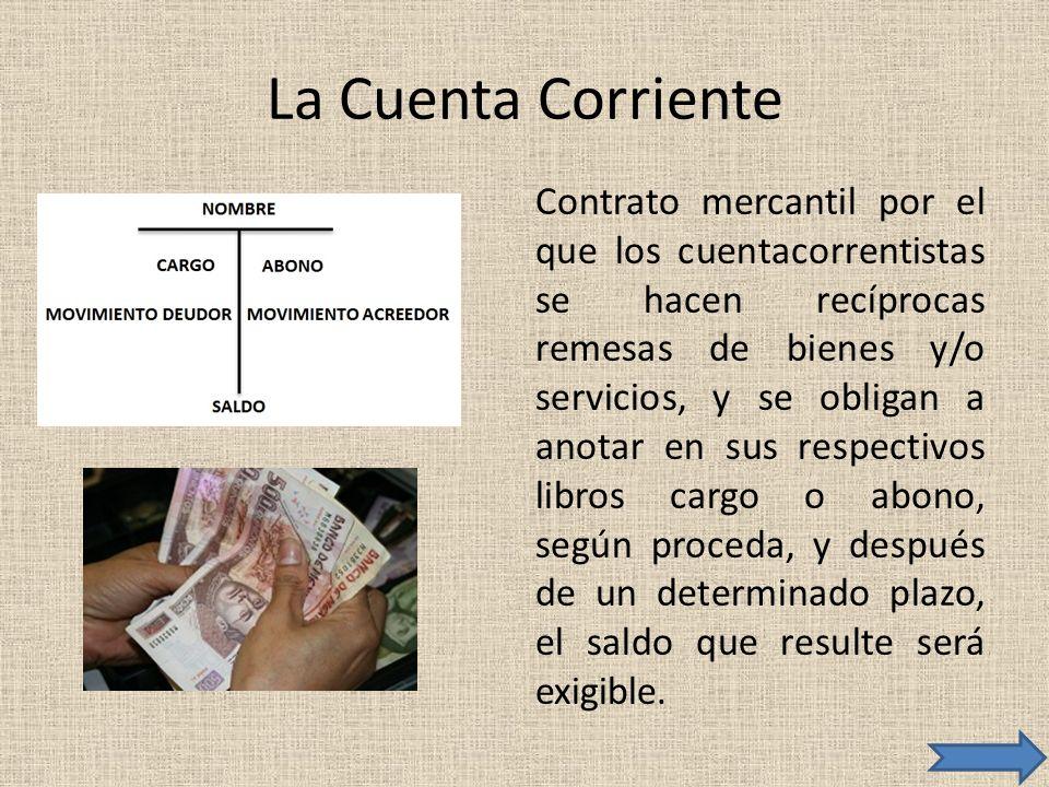 La Cuenta Corriente Contrato mercantil por el que los cuentacorrentistas se hacen recíprocas remesas de bienes y/o servicios, y se obligan a anotar en