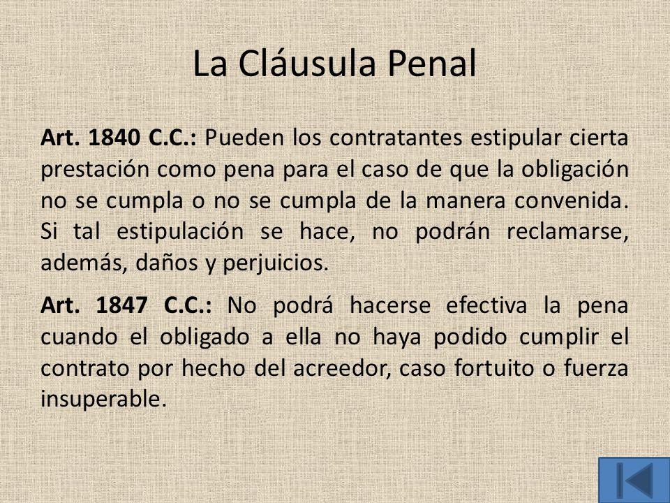 La Cláusula Penal Art. 1840 C.C.: Pueden los contratantes estipular cierta prestación como pena para el caso de que la obligación no se cumpla o no se