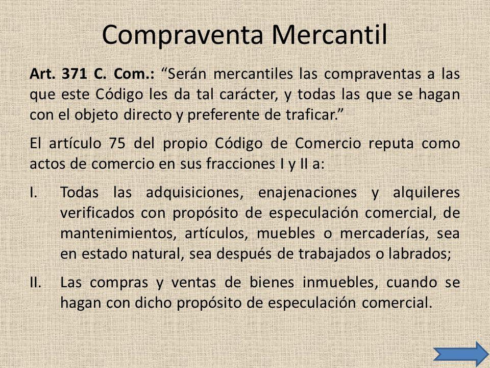 Compraventa Mercantil Art. 371 C. Com.: Serán mercantiles las compraventas a las que este Código les da tal carácter, y todas las que se hagan con el