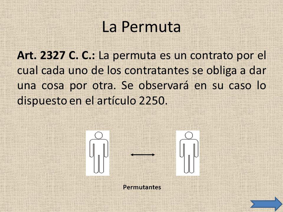 La Permuta Art. 2327 C. C.: La permuta es un contrato por el cual cada uno de los contratantes se obliga a dar una cosa por otra. Se observará en su c
