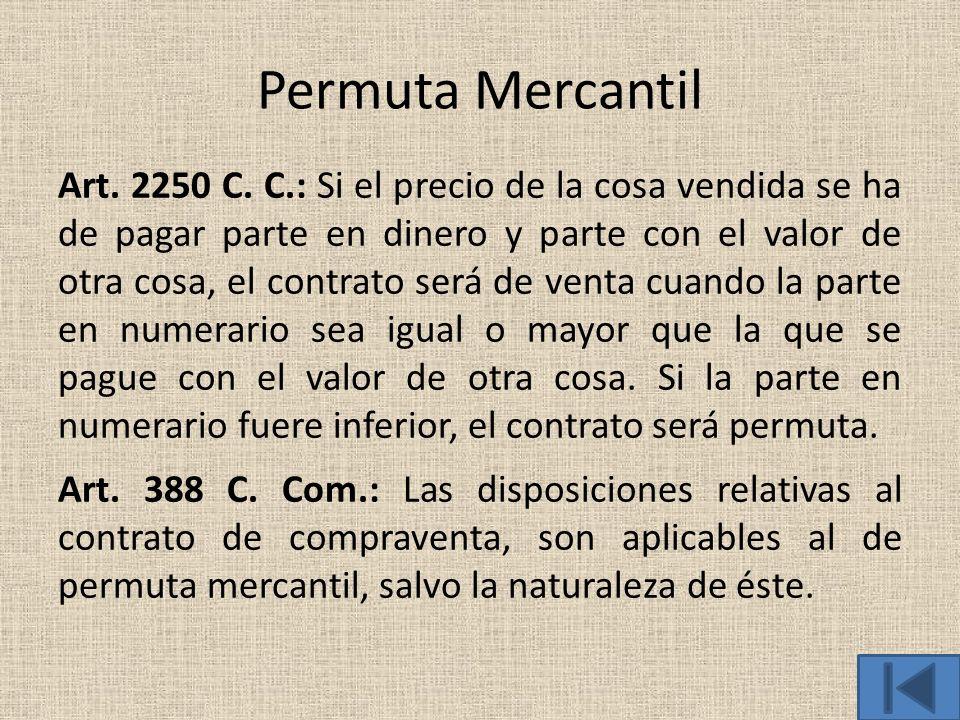 Permuta Mercantil Art. 2250 C. C.: Si el precio de la cosa vendida se ha de pagar parte en dinero y parte con el valor de otra cosa, el contrato será