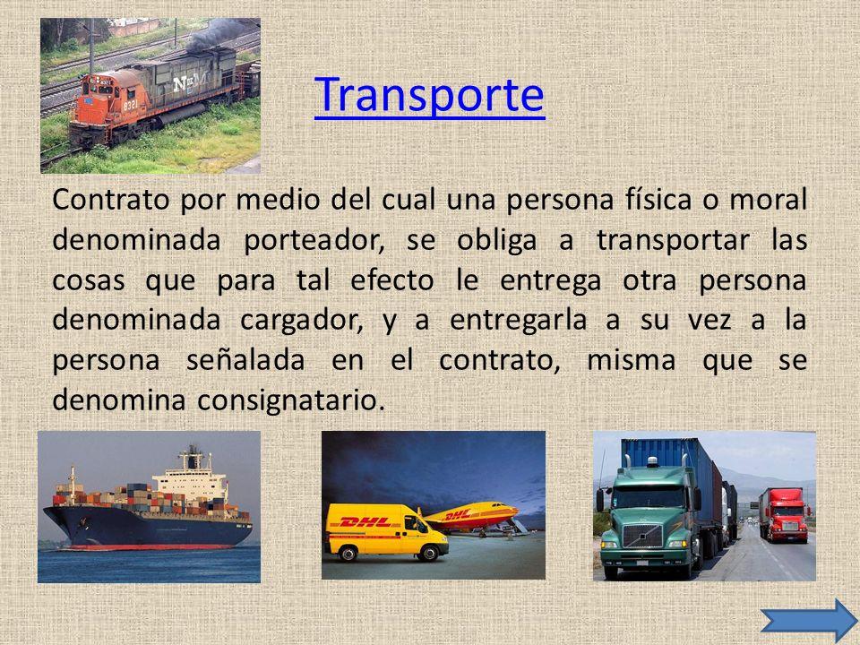 Transporte Contrato por medio del cual una persona física o moral denominada porteador, se obliga a transportar las cosas que para tal efecto le entre