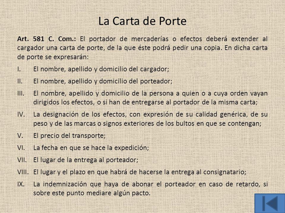La Carta de Porte Art. 581 C. Com.: El portador de mercaderías o efectos deberá extender al cargador una carta de porte, de la que éste podrá pedir un