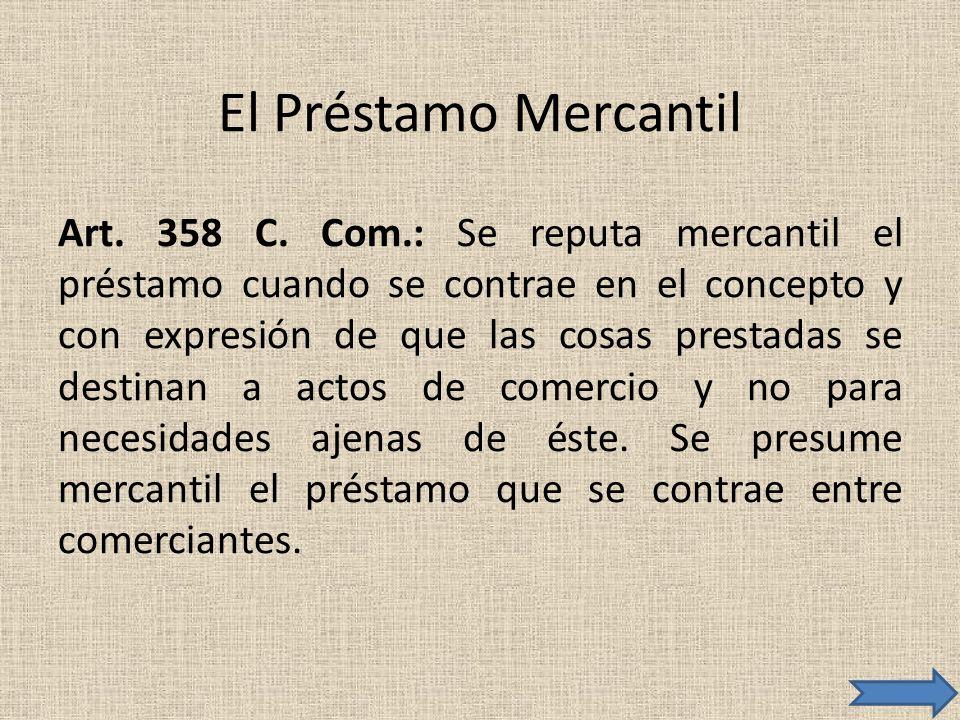 El Préstamo Mercantil Art. 358 C. Com.: Se reputa mercantil el préstamo cuando se contrae en el concepto y con expresión de que las cosas prestadas se