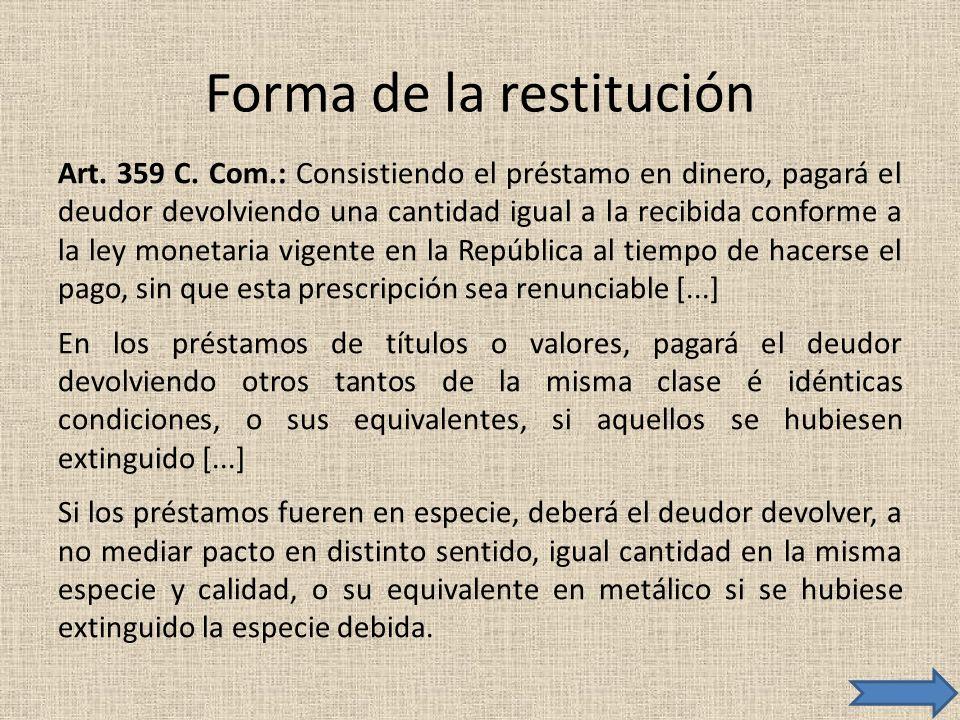Forma de la restitución Art. 359 C. Com.: Consistiendo el préstamo en dinero, pagará el deudor devolviendo una cantidad igual a la recibida conforme a