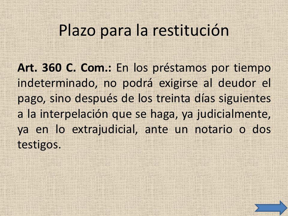 Plazo para la restitución Art. 360 C. Com.: En los préstamos por tiempo indeterminado, no podrá exigirse al deudor el pago, sino después de los treint
