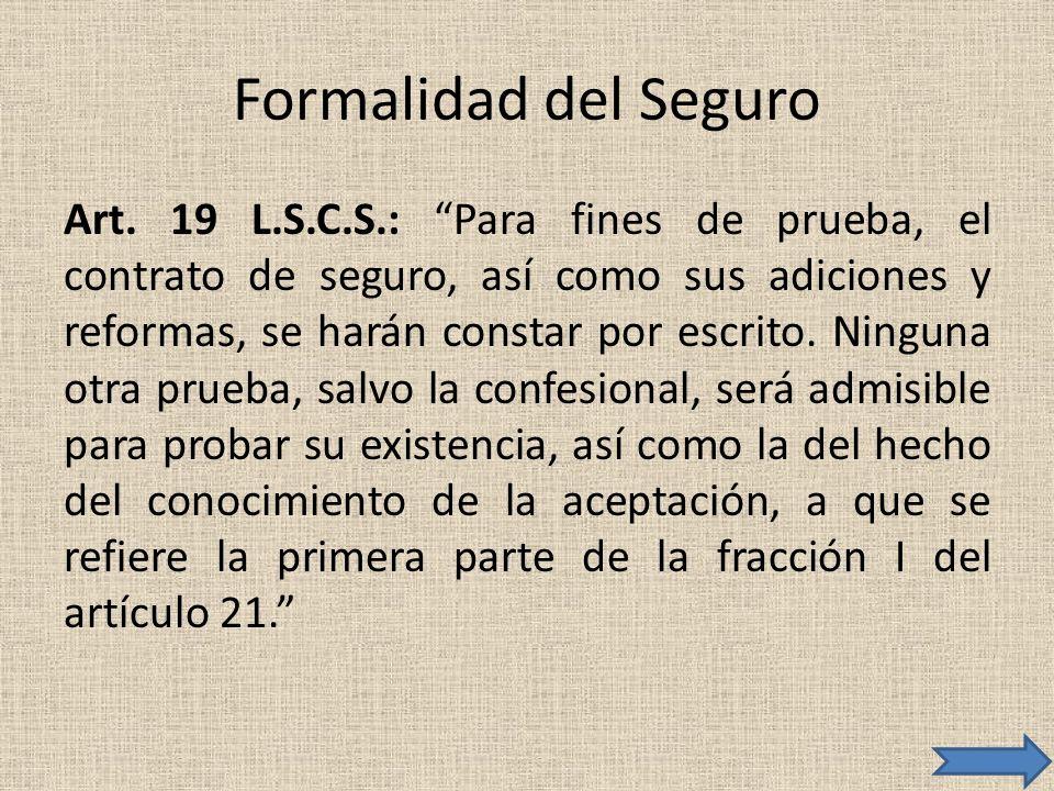 Formalidad del Seguro Art. 19 L.S.C.S.: Para fines de prueba, el contrato de seguro, así como sus adiciones y reformas, se harán constar por escrito.