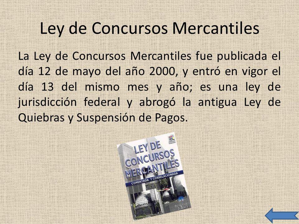 Ley de Concursos Mercantiles La Ley de Concursos Mercantiles fue publicada el día 12 de mayo del año 2000, y entró en vigor el día 13 del mismo mes y