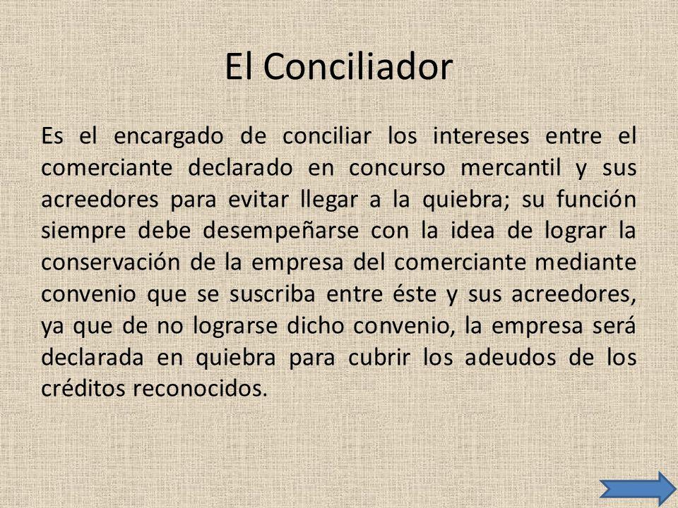 El Conciliador Es el encargado de conciliar los intereses entre el comerciante declarado en concurso mercantil y sus acreedores para evitar llegar a l
