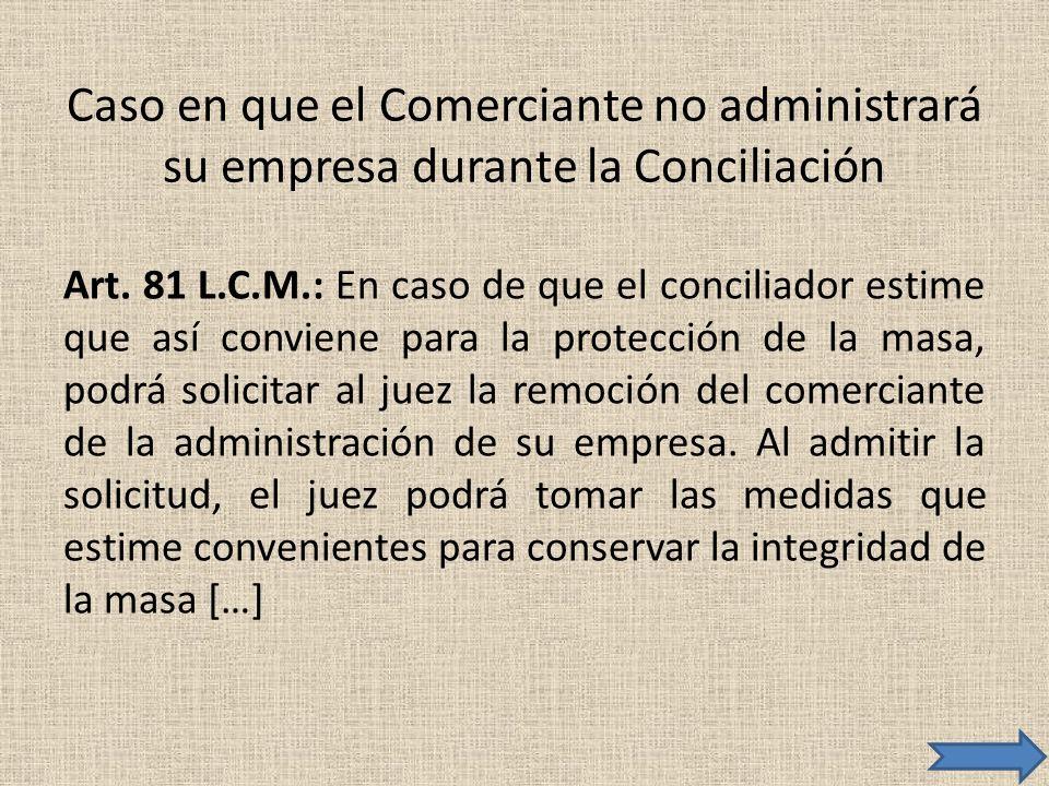 Caso en que el Comerciante no administrará su empresa durante la Conciliación Art. 81 L.C.M.: En caso de que el conciliador estime que así conviene pa