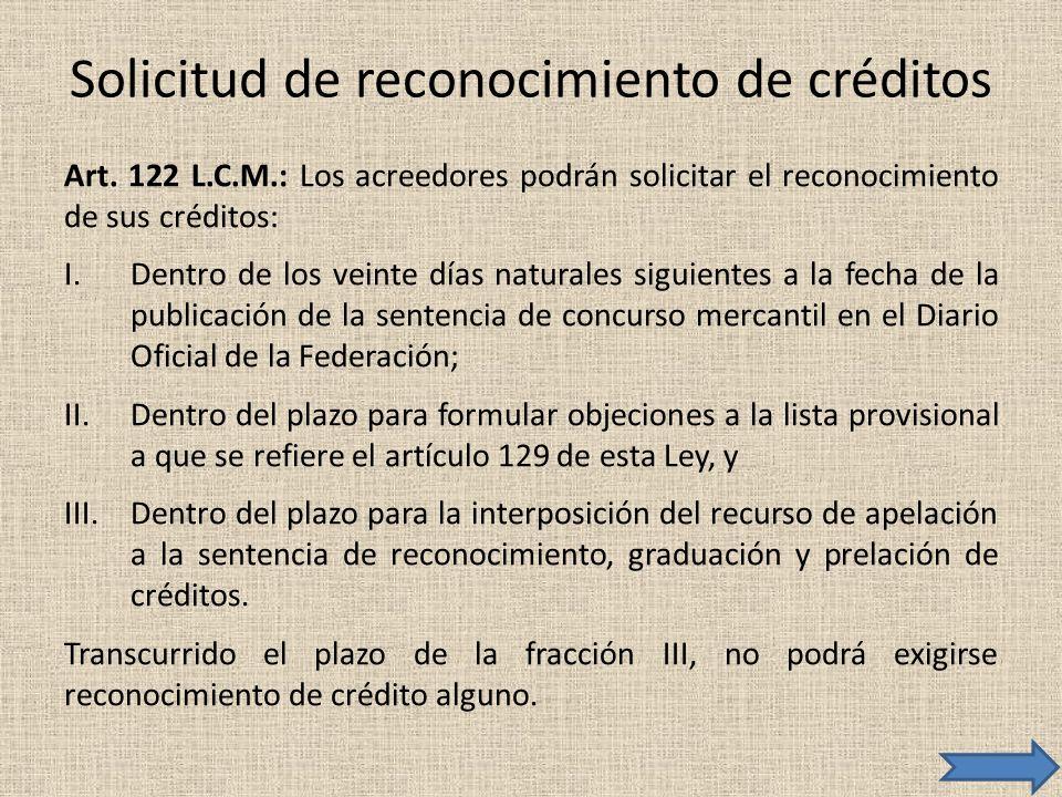 Solicitud de reconocimiento de créditos Art. 122 L.C.M.: Los acreedores podrán solicitar el reconocimiento de sus créditos: I.Dentro de los veinte día
