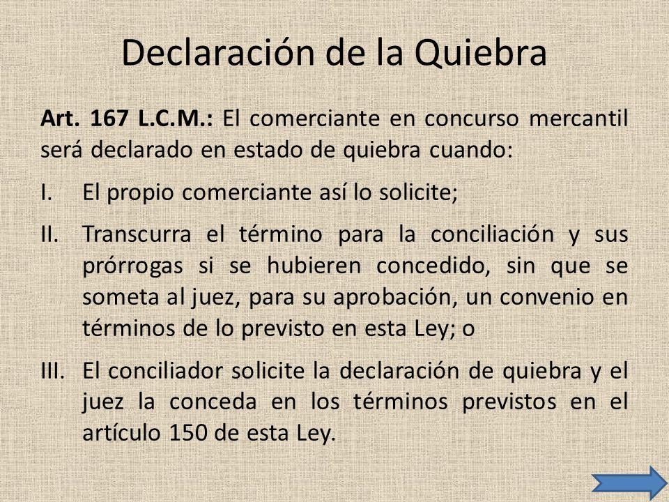 Declaración de la Quiebra Art. 167 L.C.M.: El comerciante en concurso mercantil será declarado en estado de quiebra cuando: I.El propio comerciante as