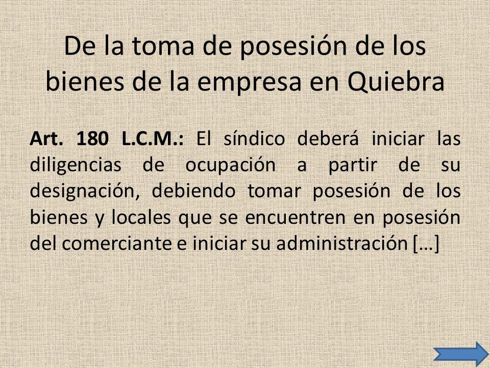De la toma de posesión de los bienes de la empresa en Quiebra Art. 180 L.C.M.: El síndico deberá iniciar las diligencias de ocupación a partir de su d