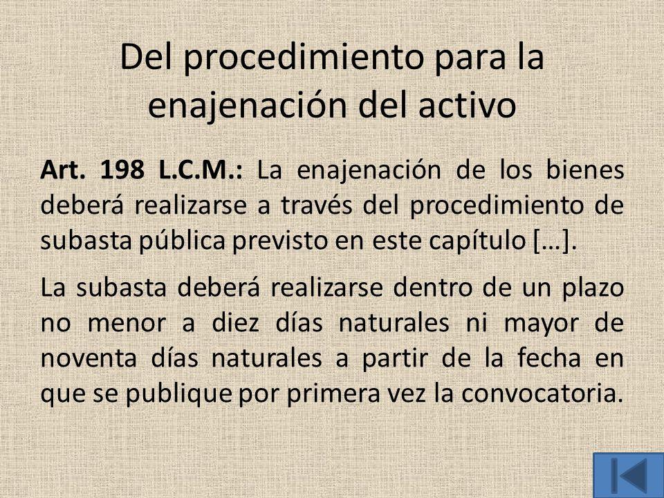 Del procedimiento para la enajenación del activo Art. 198 L.C.M.: La enajenación de los bienes deberá realizarse a través del procedimiento de subasta