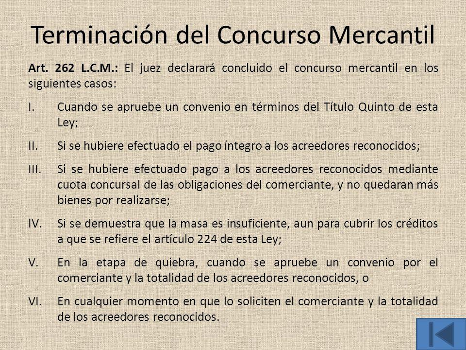 Terminación del Concurso Mercantil Art. 262 L.C.M.: El juez declarará concluido el concurso mercantil en los siguientes casos: I.Cuando se apruebe un