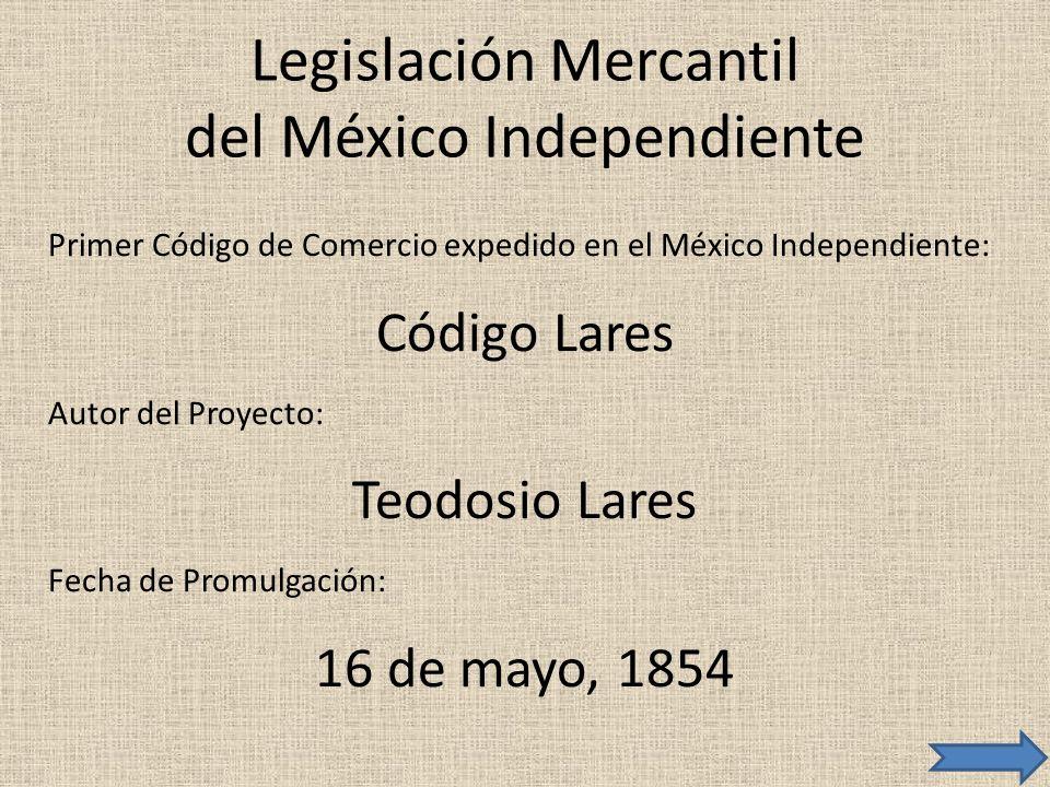Legislación Mercantil del México Independiente Primer Código de Comercio expedido en el México Independiente: Código Lares Autor del Proyecto: Teodosi
