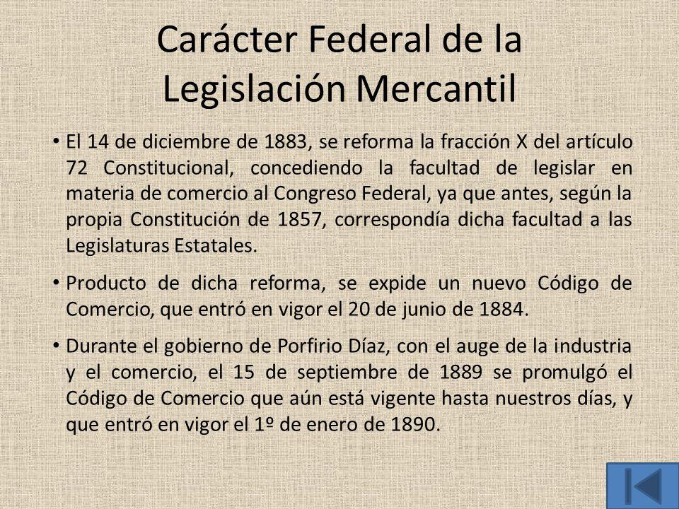 Carácter Federal de la Legislación Mercantil El 14 de diciembre de 1883, se reforma la fracción X del artículo 72 Constitucional, concediendo la facul