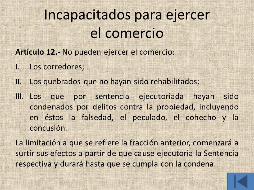 Incapacitados para ejercer el comercio Artículo 12.- No pueden ejercer el comercio: I.Los corredores; II.Los quebrados que no hayan sido rehabilitados