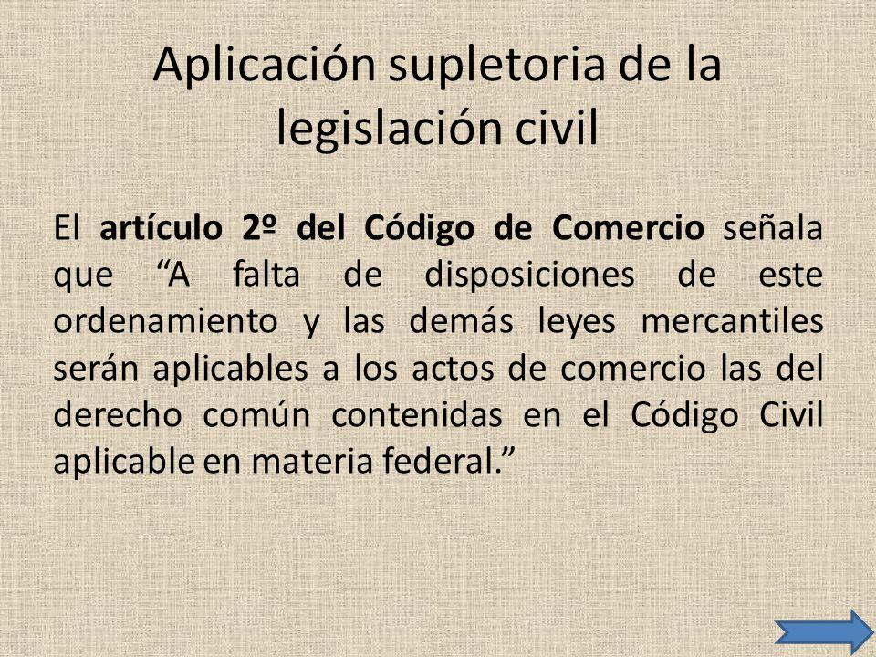 Aplicación supletoria de la legislación civil El artículo 2º del Código de Comercio señala que A falta de disposiciones de este ordenamiento y las dem