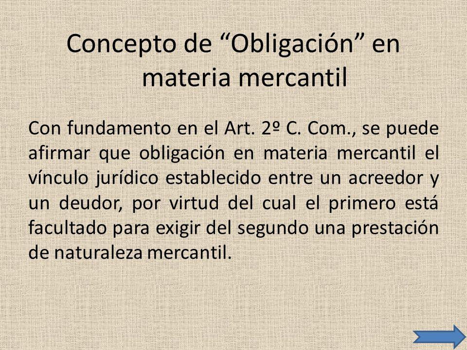 Concepto de Obligación en materia mercantil Con fundamento en el Art. 2º C. Com., se puede afirmar que obligación en materia mercantil el vínculo jurí