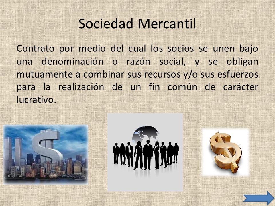 Sociedad Mercantil Contrato por medio del cual los socios se unen bajo una denominación o razón social, y se obligan mutuamente a combinar sus recurso