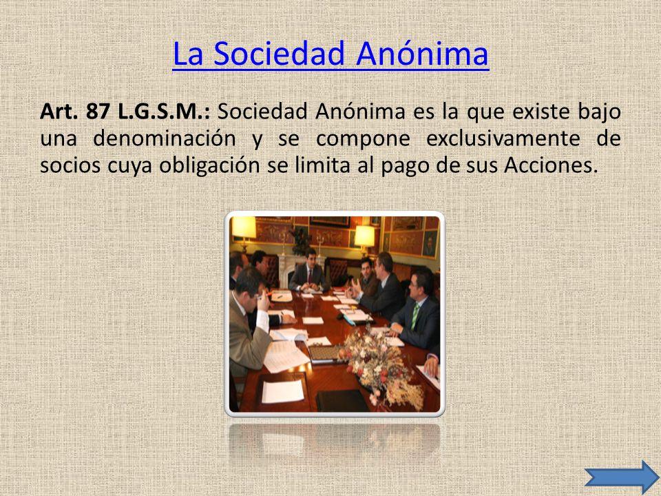 La Sociedad Anónima Art. 87 L.G.S.M.: Sociedad Anónima es la que existe bajo una denominación y se compone exclusivamente de socios cuya obligación se