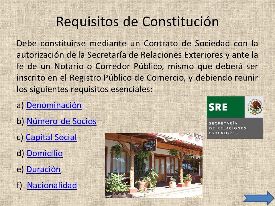 Requisitos de Constitución Debe constituirse mediante un Contrato de Sociedad con la autorización de la Secretaría de Relaciones Exteriores y ante la