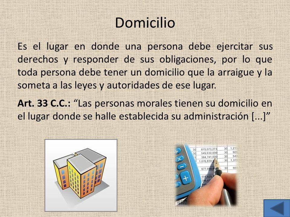 Domicilio Es el lugar en donde una persona debe ejercitar sus derechos y responder de sus obligaciones, por lo que toda persona debe tener un domicili