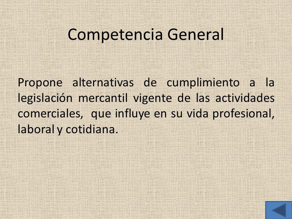 Competencia General Propone alternativas de cumplimiento a la legislación mercantil vigente de las actividades comerciales, que influye en su vida pro
