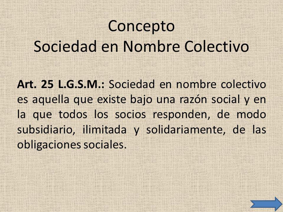 Concepto Sociedad en Nombre Colectivo Art. 25 L.G.S.M.: Sociedad en nombre colectivo es aquella que existe bajo una razón social y en la que todos los