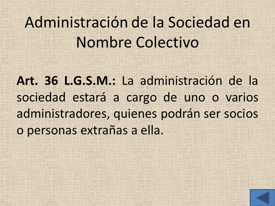 Administración de la Sociedad en Nombre Colectivo Art. 36 L.G.S.M.: La administración de la sociedad estará a cargo de uno o varios administradores, q