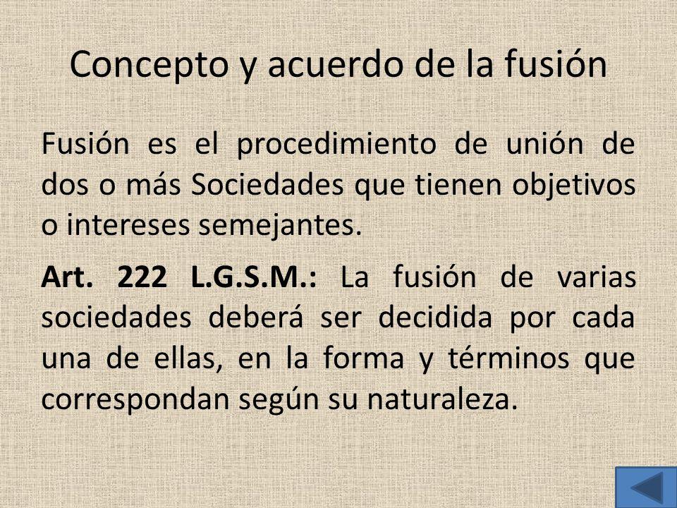 Concepto y acuerdo de la fusión Fusión es el procedimiento de unión de dos o más Sociedades que tienen objetivos o intereses semejantes. Art. 222 L.G.