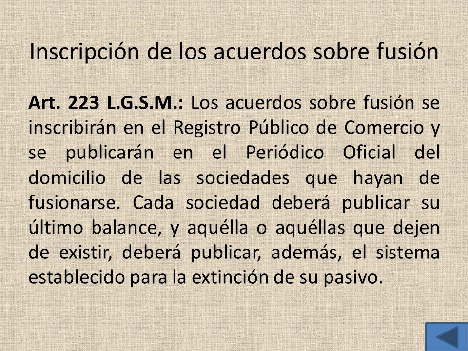 Inscripción de los acuerdos sobre fusión Art. 223 L.G.S.M.: Los acuerdos sobre fusión se inscribirán en el Registro Público de Comercio y se publicará