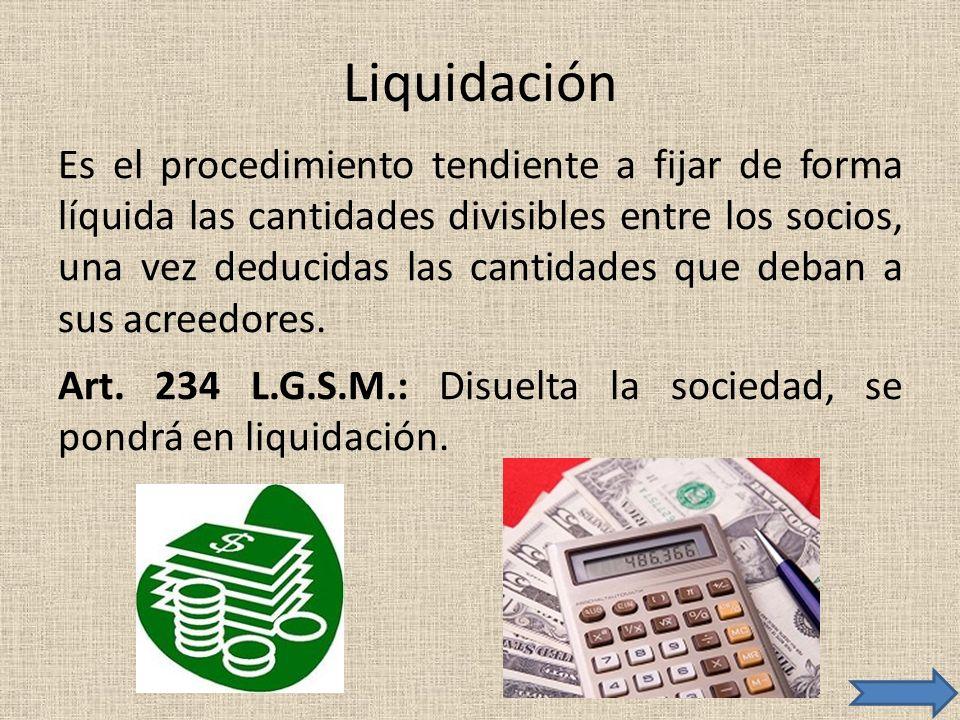 Liquidación Es el procedimiento tendiente a fijar de forma líquida las cantidades divisibles entre los socios, una vez deducidas las cantidades que de