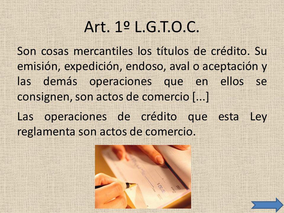 Art. 1º L.G.T.O.C. Son cosas mercantiles los títulos de crédito. Su emisión, expedición, endoso, aval o aceptación y las demás operaciones que en ello