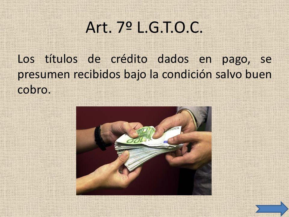 Art. 7º L.G.T.O.C. Los títulos de crédito dados en pago, se presumen recibidos bajo la condición salvo buen cobro.