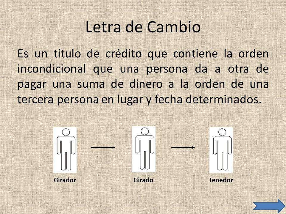 Letra de Cambio Es un título de crédito que contiene la orden incondicional que una persona da a otra de pagar una suma de dinero a la orden de una te