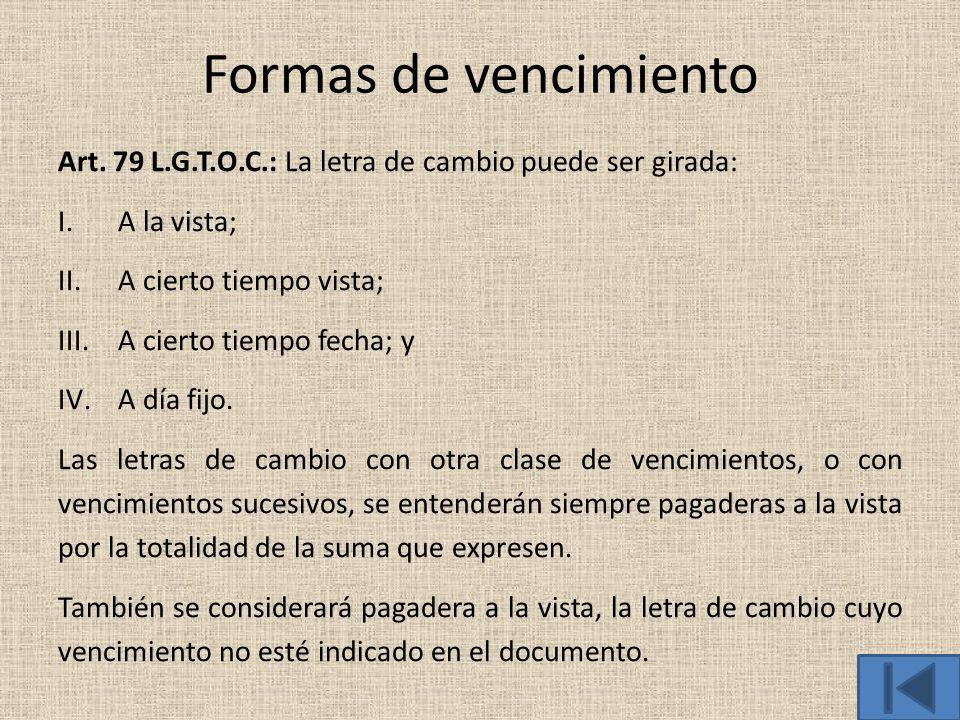 Formas de vencimiento Art. 79 L.G.T.O.C.: La letra de cambio puede ser girada: I.A la vista; II.A cierto tiempo vista; III.A cierto tiempo fecha; y IV