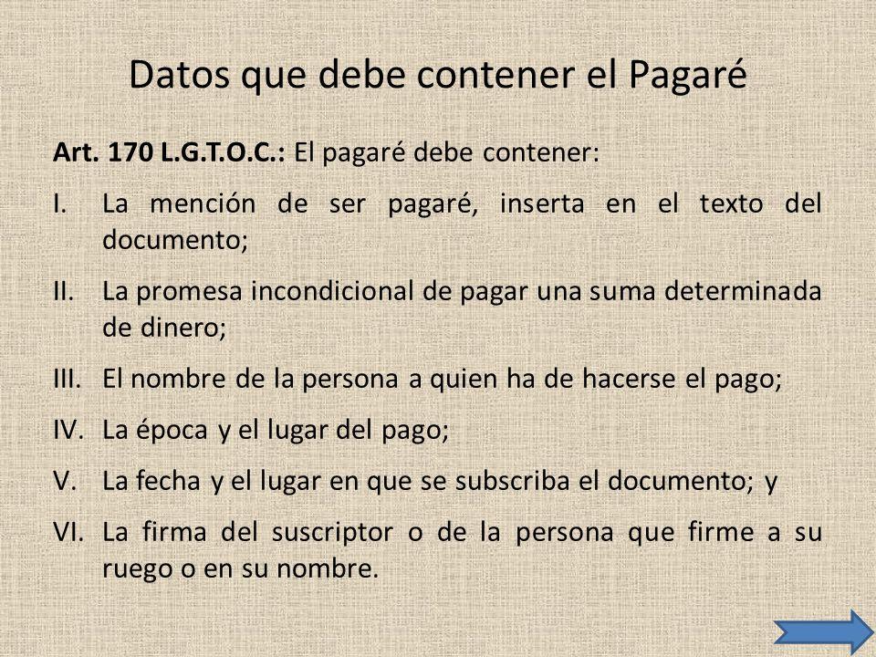 Datos que debe contener el Pagaré Art. 170 L.G.T.O.C.: El pagaré debe contener: I.La mención de ser pagaré, inserta en el texto del documento; II.La p