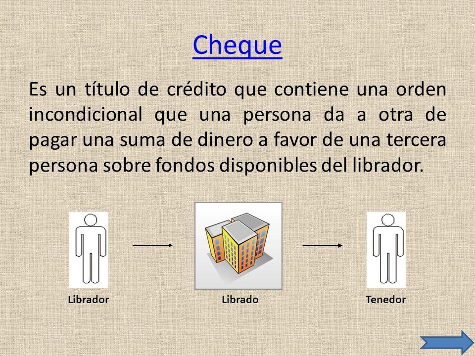 Cheque Es un título de crédito que contiene una orden incondicional que una persona da a otra de pagar una suma de dinero a favor de una tercera perso