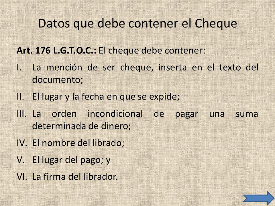 Datos que debe contener el Cheque Art. 176 L.G.T.O.C.: El cheque debe contener: I.La mención de ser cheque, inserta en el texto del documento; II.El l