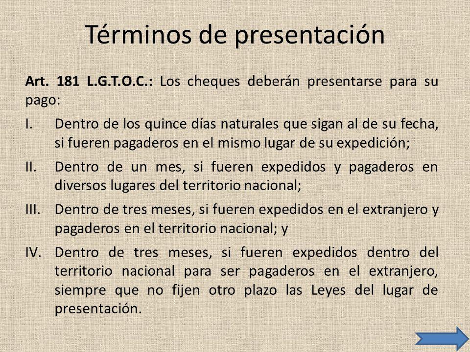 Términos de presentación Art. 181 L.G.T.O.C.: Los cheques deberán presentarse para su pago: I.Dentro de los quince días naturales que sigan al de su f