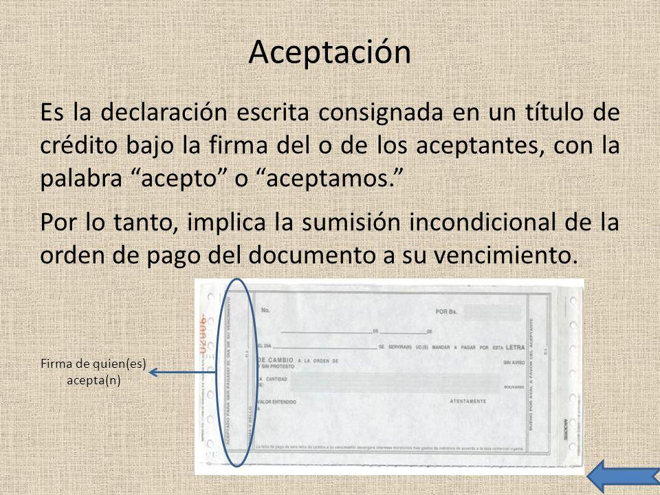 Aceptación Es la declaración escrita consignada en un título de crédito bajo la firma del o de los aceptantes, con la palabra acepto o aceptamos. Por