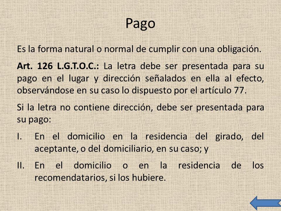 Pago Es la forma natural o normal de cumplir con una obligación. Art. 126 L.G.T.O.C.: La letra debe ser presentada para su pago en el lugar y direcció