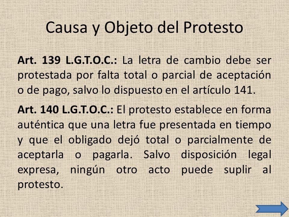 Causa y Objeto del Protesto Art. 139 L.G.T.O.C.: La letra de cambio debe ser protestada por falta total o parcial de aceptación o de pago, salvo lo di