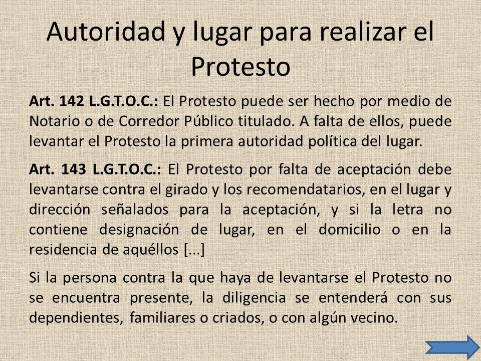 Autoridad y lugar para realizar el Protesto Art. 142 L.G.T.O.C.: El Protesto puede ser hecho por medio de Notario o de Corredor Público titulado. A fa