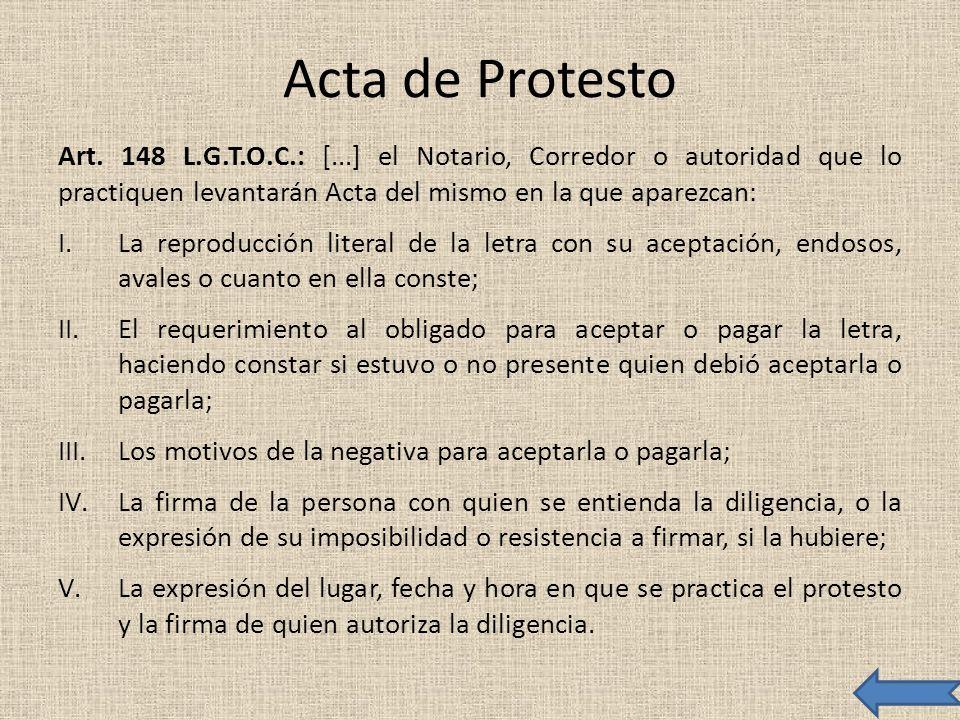 Acta de Protesto Art. 148 L.G.T.O.C.: [...] el Notario, Corredor o autoridad que lo practiquen levantarán Acta del mismo en la que aparezcan: I.La rep